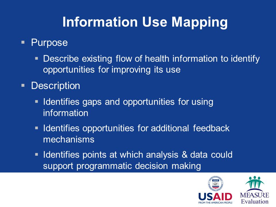 Information Use Mapping  Purpose  Describe existing flow of health information to identify opportunities for improving its use  Description  Identifies gaps and opportunities for using information  Identifies opportunities for additional feedback mechanisms  Identifies points at which analysis & data could support programmatic decision making