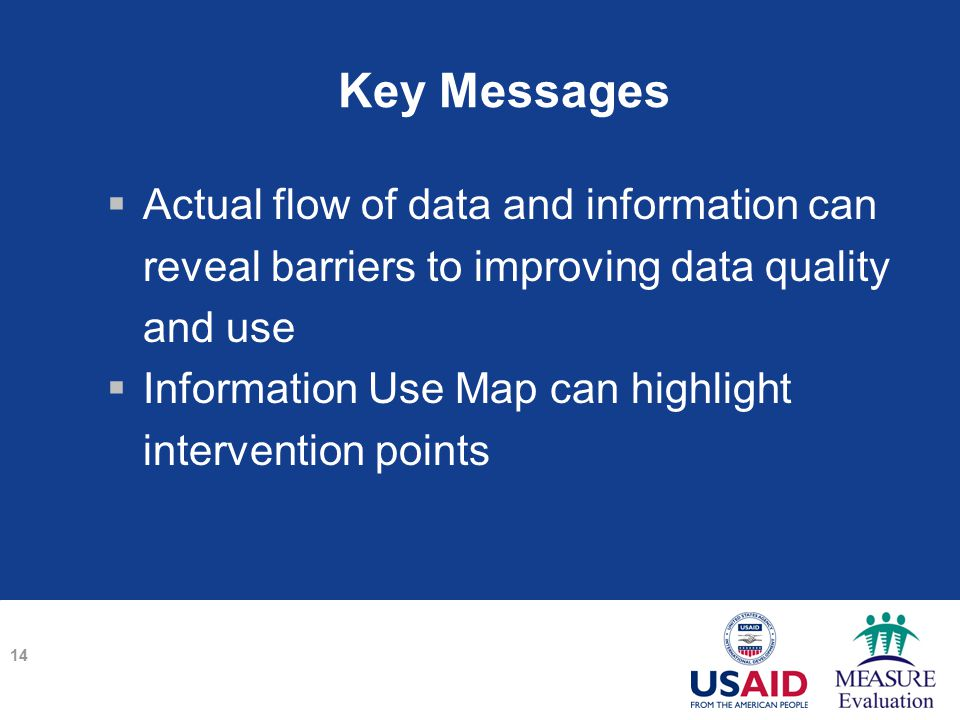 Key Messages  Actual flow of data and information can reveal barriers to improving data quality and use  Information Use Map can highlight intervention points 14