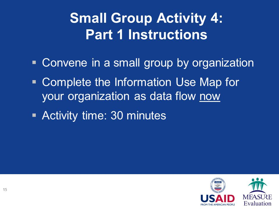 Small Group Activity 4: Part 1 Instructions  Convene in a small group by organization  Complete the Information Use Map for your organization as data flow now  Activity time: 30 minutes 15