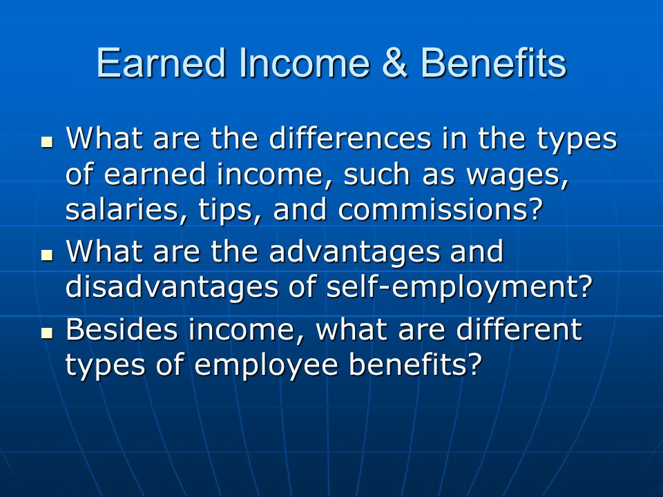 Earned Income & Benefits What are the differences in the types of earned income, such as wages, salaries, tips, and commissions.