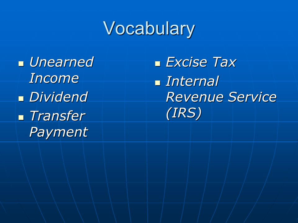 Vocabulary Unearned Income Unearned Income Dividend Dividend Transfer Payment Transfer Payment Excise Tax Excise Tax Internal Revenue Service (IRS) Internal Revenue Service (IRS)