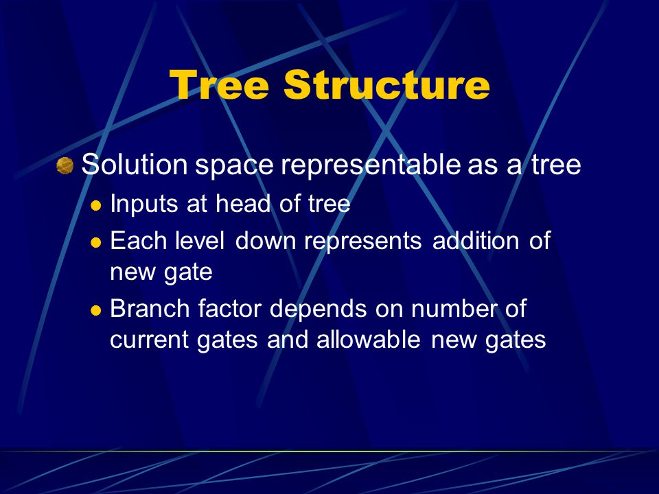 Tree Structure Solution space representable as a tree Inputs at head of tree Each level down represents addition of new gate Branch factor depends on number of current gates and allowable new gates
