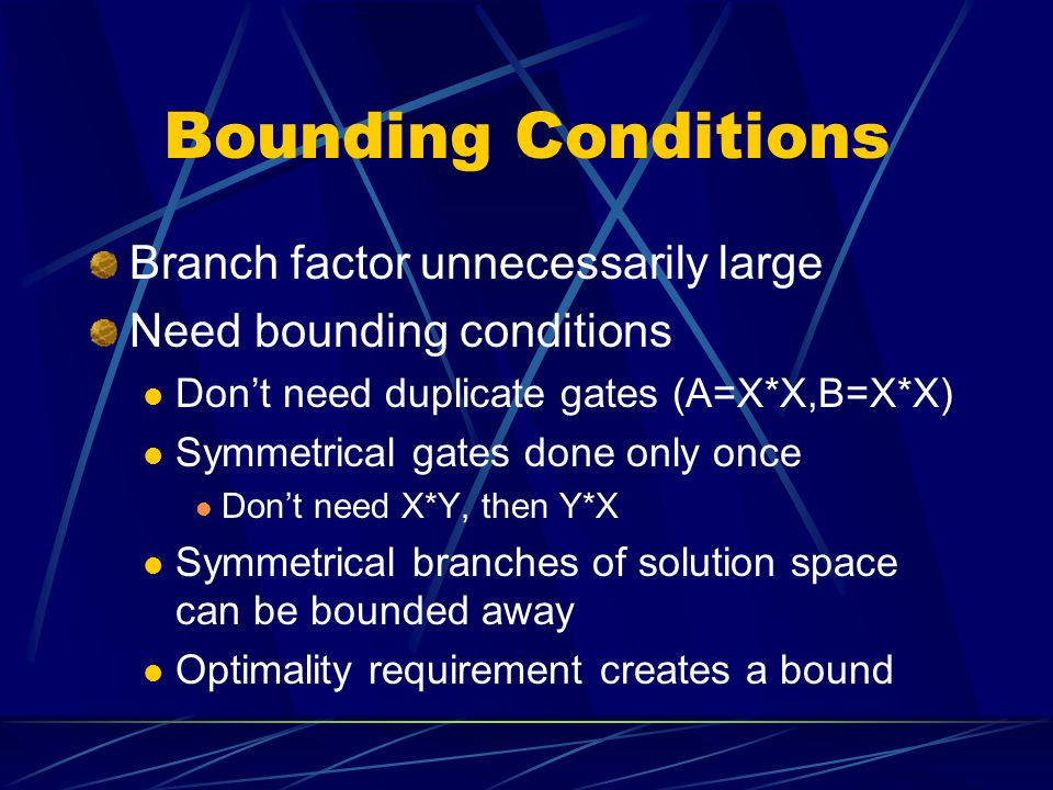 Bounding Conditions Branch factor unnecessarily large Need bounding conditions Don't need duplicate gates (A=X*X,B=X*X) Symmetrical gates done only once Don't need X*Y, then Y*X Symmetrical branches of solution space can be bounded away Optimality requirement creates a bound