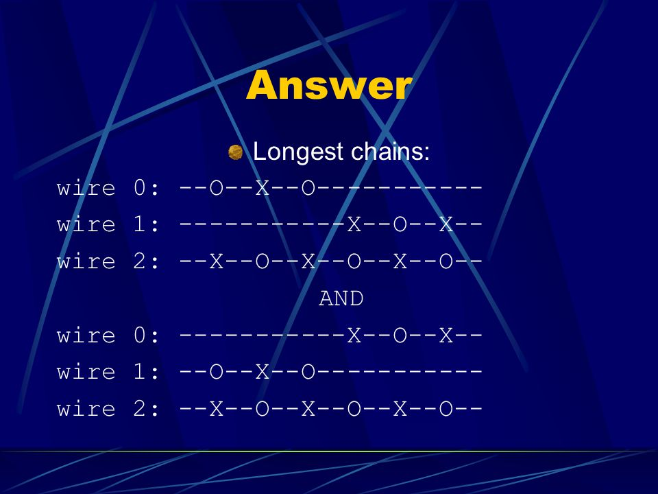 Answer Longest chains: wire 0: --O--X--O wire 1: X--O--X-- wire 2: --X--O--X--O--X--O-- AND wire 0: X--O--X-- wire 1: --O--X--O wire 2: --X--O--X--O--X--O--