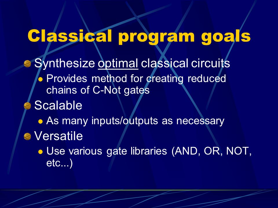 Classical program goals Synthesize optimal classical circuits Provides method for creating reduced chains of C-Not gates Scalable As many inputs/outputs as necessary Versatile Use various gate libraries (AND, OR, NOT, etc...)