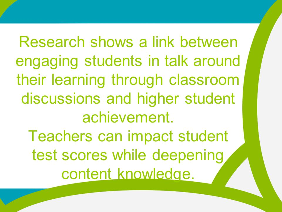 Research shows a link between engaging students in talk around their learning through classroom discussions and higher student achievement.