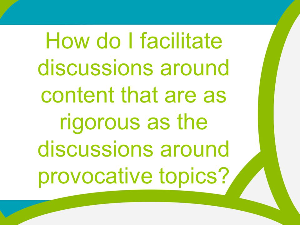 How do I facilitate discussions around content that are as rigorous as the discussions around provocative topics