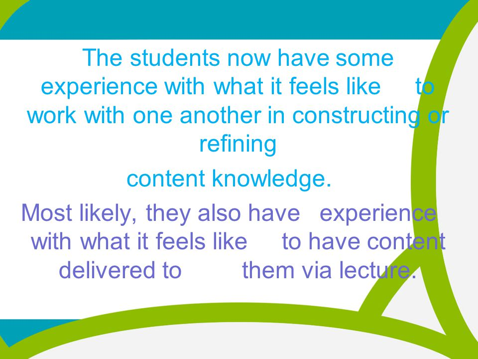 The students now have some experience with what it feels like to work with one another in constructing or refining content knowledge.
