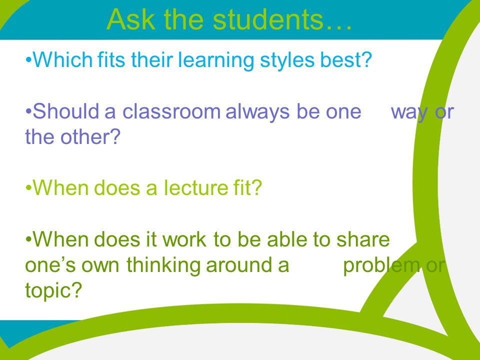 Which fits their learning styles best. Should a classroom always be one way or the other.