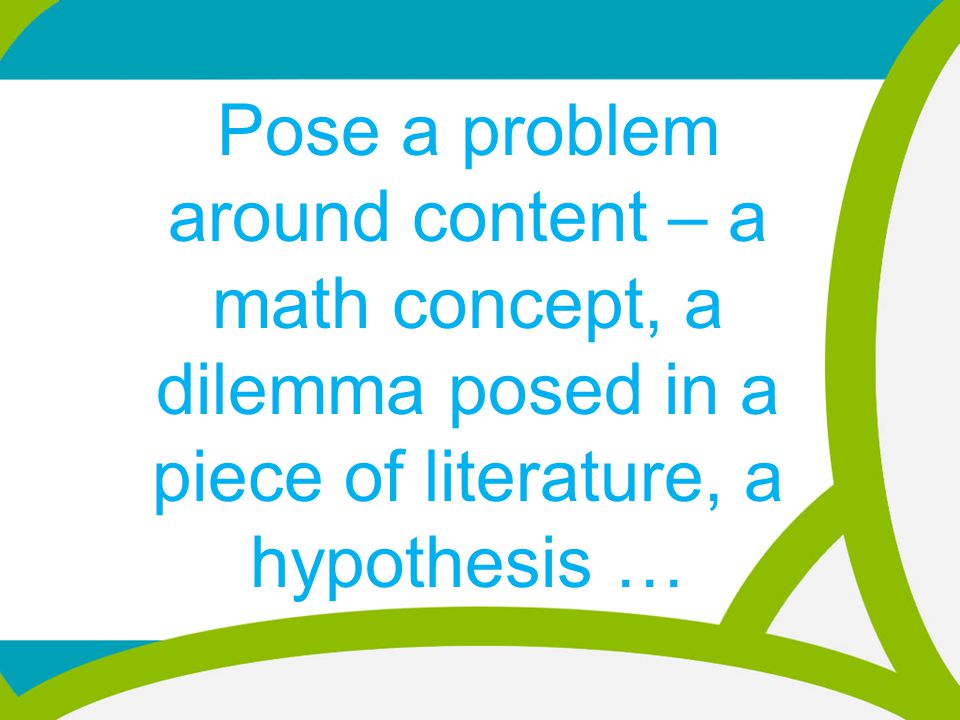 Pose a problem around content – a math concept, a dilemma posed in a piece of literature, a hypothesis …