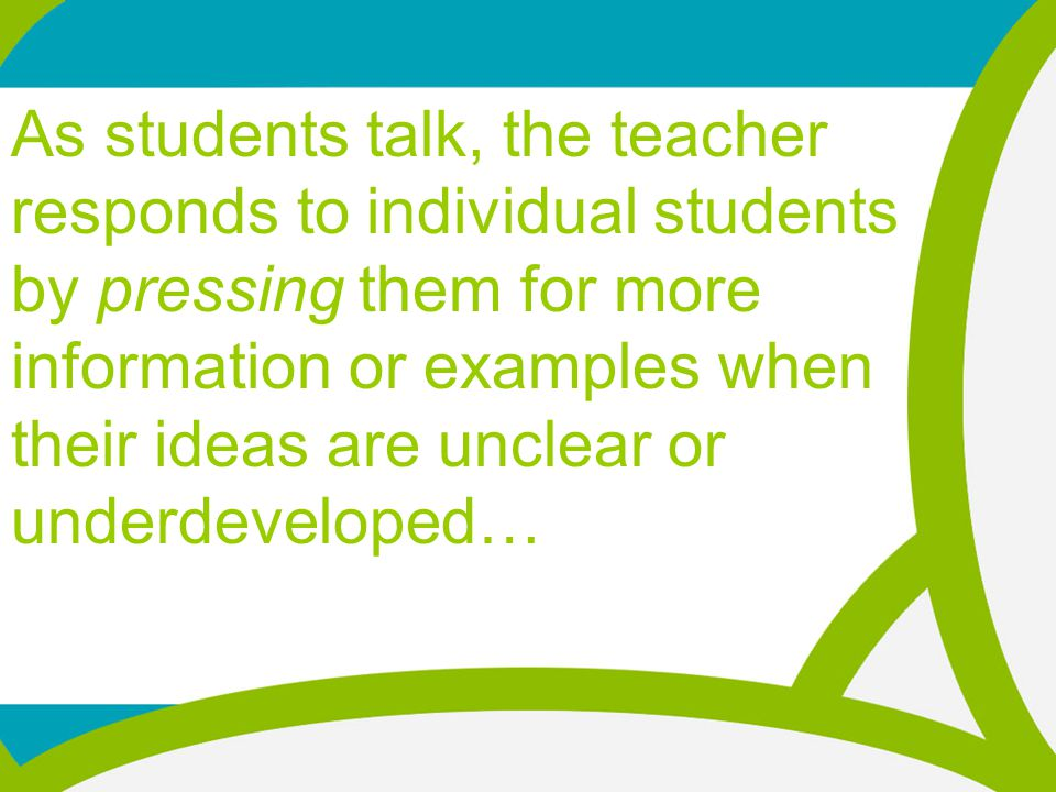As students talk, the teacher responds to individual students by pressing them for more information or examples when their ideas are unclear or underdeveloped…