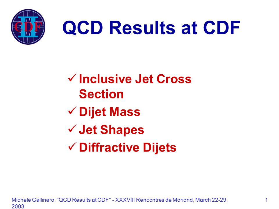 Michele Gallinaro, QCD Results at CDF - XXXVIII Rencontres de Moriond, March 22-29, QCD Results at CDF Inclusive Jet Cross Section Dijet Mass Jet Shapes Diffractive Dijets