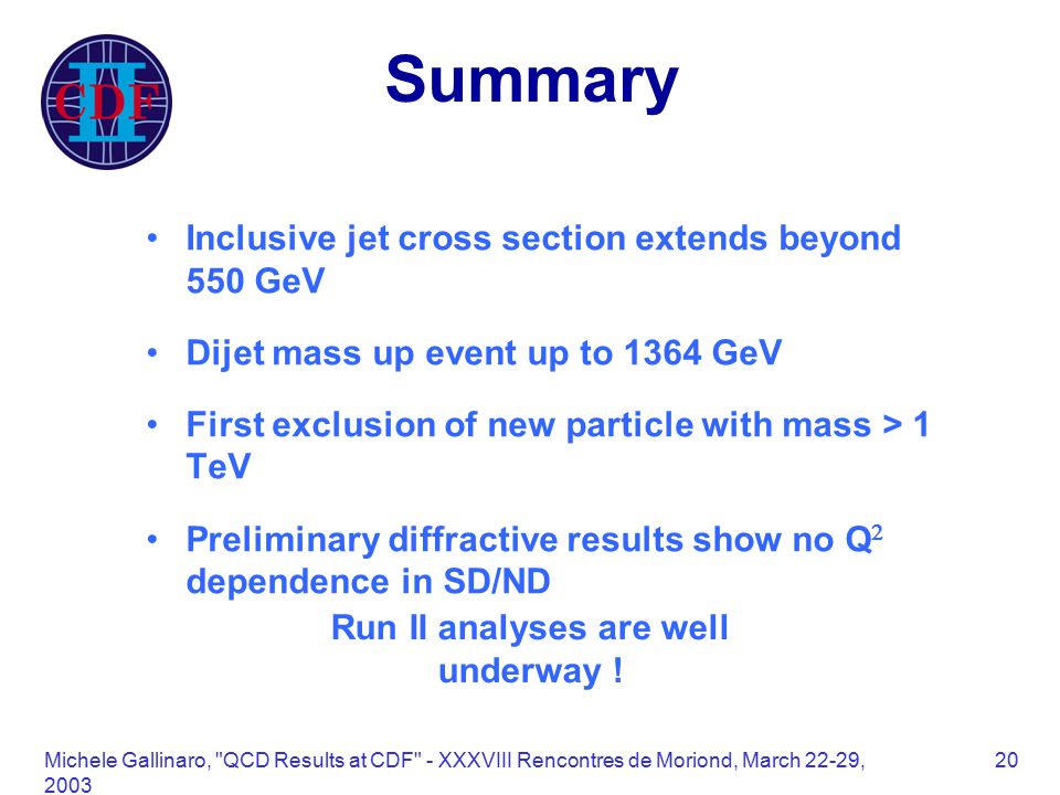 Michele Gallinaro, QCD Results at CDF - XXXVIII Rencontres de Moriond, March 22-29, Summary Inclusive jet cross section extends beyond 550 GeV Dijet mass up event up to 1364 GeV First exclusion of new particle with mass > 1 TeV Preliminary diffractive results show no Q  dependence in SD/ND Run II analyses are well underway !
