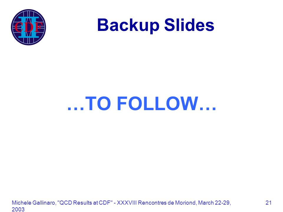 Michele Gallinaro, QCD Results at CDF - XXXVIII Rencontres de Moriond, March 22-29, Backup Slides …TO FOLLOW…