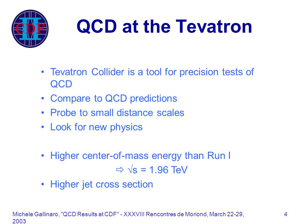 Michele Gallinaro, QCD Results at CDF - XXXVIII Rencontres de Moriond, March 22-29, QCD at the Tevatron Tevatron Collider is a tool for precision tests of QCD Compare to QCD predictions Probe to small distance scales Look for new physics Higher center-of-mass energy than Run I   s = 1.96 TeV Higher jet cross section