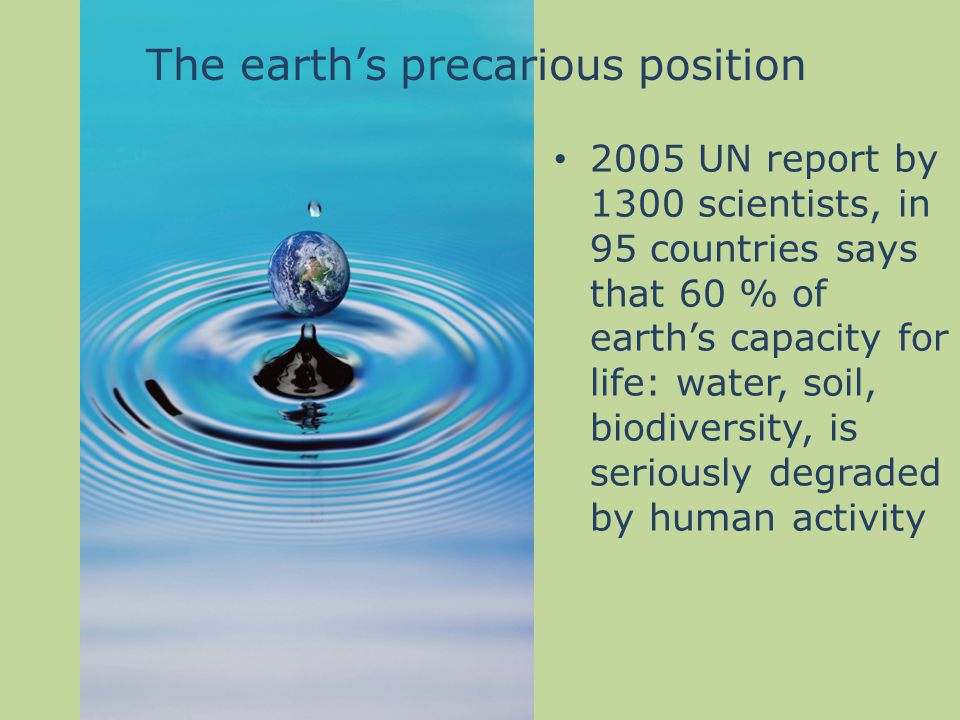 2005 UN report by 1300 scientists, in 95 countries says that 60 % of earth's capacity for life: water, soil, biodiversity, is seriously degraded by human activity The earth's precarious position