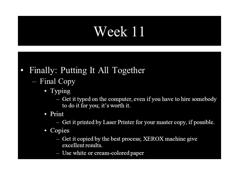 Week 11 Finally: Putting It All Together –Final Copy Typing –Get it typed on the computer, even if you have to hire somebody to do it for you; it's worth it.