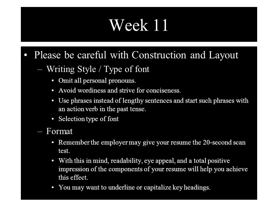 Week 11 Please be careful with Construction and Layout –Writing Style / Type of font Omit all personal pronouns.