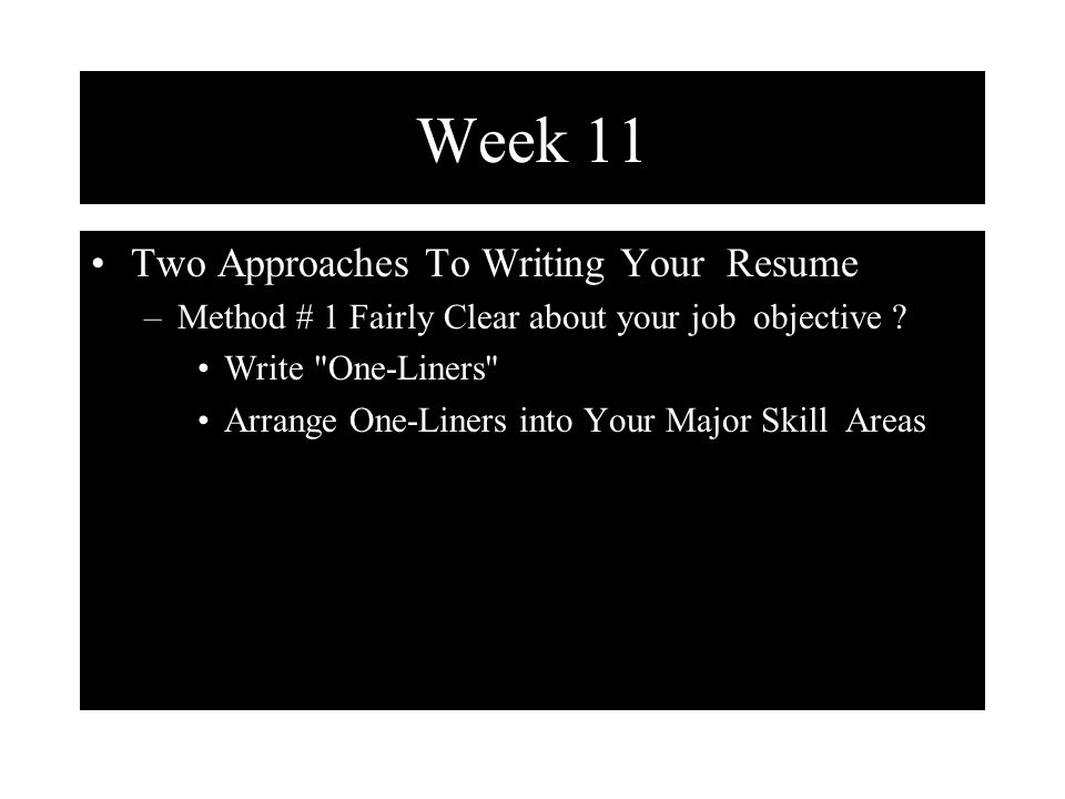 Week 11 Two Approaches To Writing Your Resume –Method # 1 Fairly Clear about your job objective .