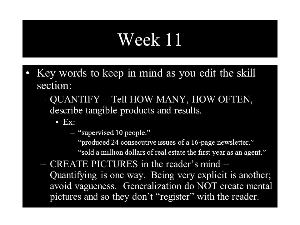 Week 11 Key words to keep in mind as you edit the skill section: –QUANTIFY – Tell HOW MANY, HOW OFTEN, describe tangible products and results.