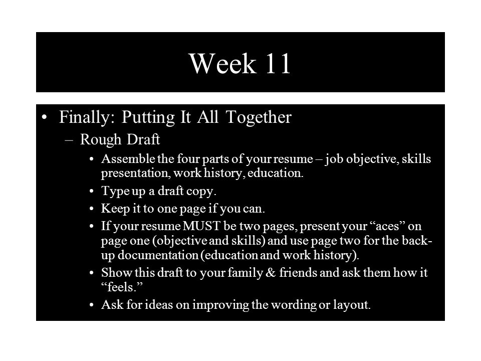 Week 11 Finally: Putting It All Together –Rough Draft Assemble the four parts of your resume – job objective, skills presentation, work history, education.