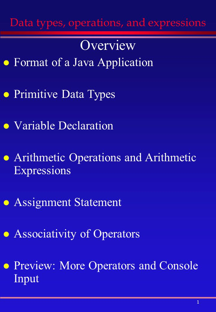 1 Data types, operations, and expressions Overview l Format of a Java Application l Primitive Data Types l Variable Declaration l Arithmetic Operations and Arithmetic Expressions l Assignment Statement l Associativity of Operators l Preview: More Operators and Console Input