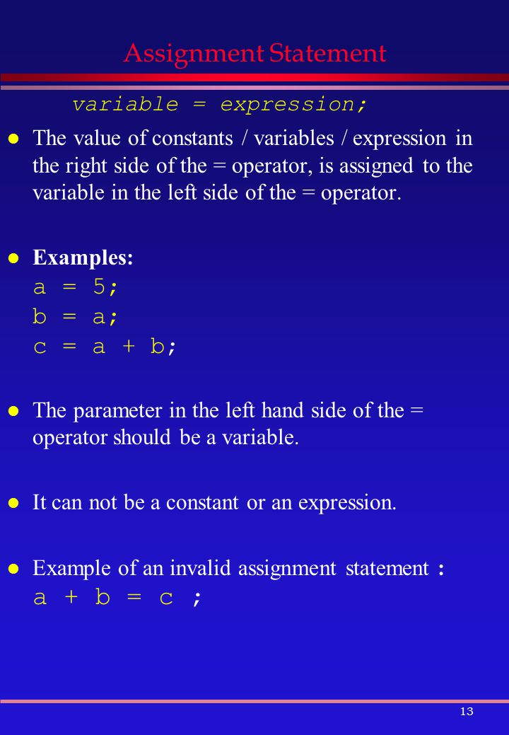 13 Assignment Statement variable = expression; l The value of constants / variables / expression in the right side of the = operator, is assigned to the variable in the left side of the = operator.