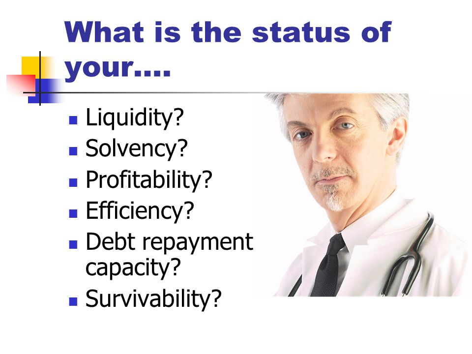 What is the status of your…. Liquidity. Solvency.