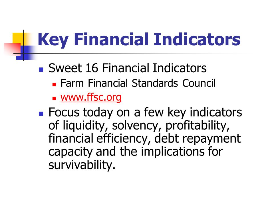 Key Financial Indicators Sweet 16 Financial Indicators Farm Financial Standards Council   Focus today on a few key indicators of liquidity, solvency, profitability, financial efficiency, debt repayment capacity and the implications for survivability.