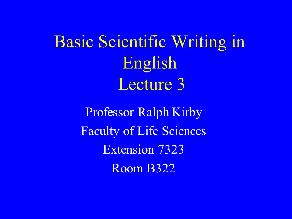 Basic Scientific Writing in English Lecture 3 Professor Ralph Kirby Faculty of Life Sciences Extension 7323 Room B322