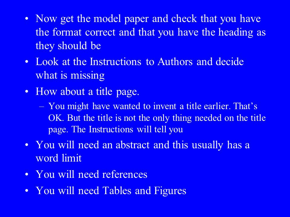 Now get the model paper and check that you have the format correct and that you have the heading as they should be Look at the Instructions to Authors and decide what is missing How about a title page.