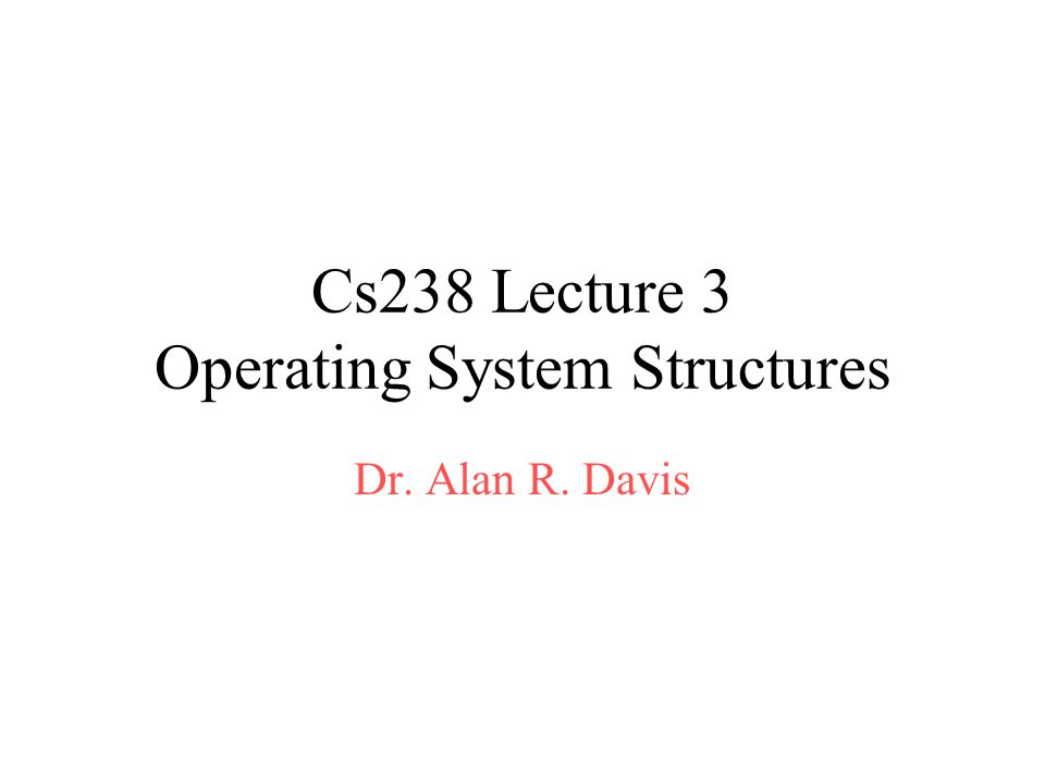 Cs238 Lecture 3 Operating System Structures Dr. Alan R. Davis