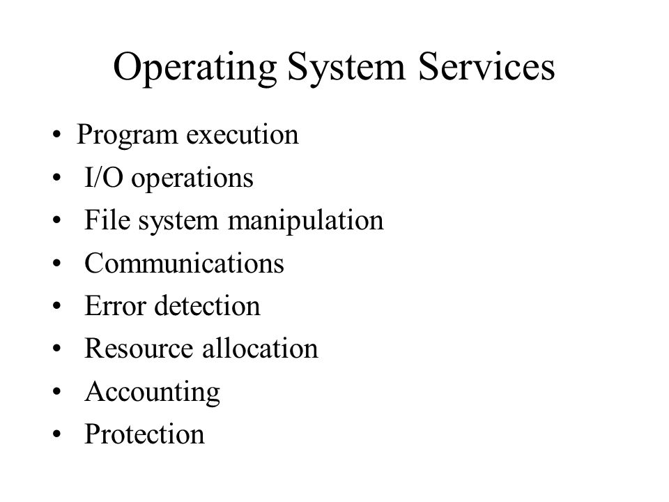 Operating System Services Program execution I/O operations File system manipulation Communications Error detection Resource allocation Accounting Protection