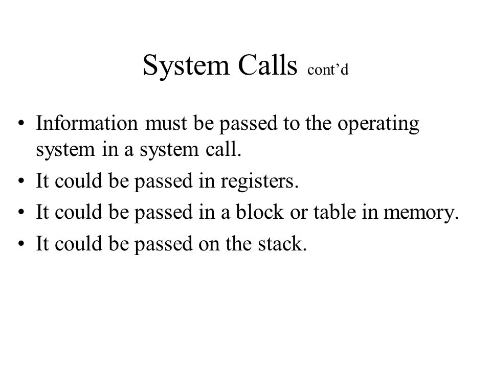 System Calls cont'd Information must be passed to the operating system in a system call.