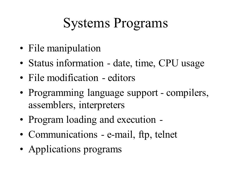 Systems Programs File manipulation Status information - date, time, CPU usage File modification - editors Programming language support - compilers, assemblers, interpreters Program loading and execution - Communications -  , ftp, telnet Applications programs