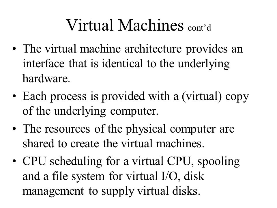 Virtual Machines cont'd The virtual machine architecture provides an interface that is identical to the underlying hardware.