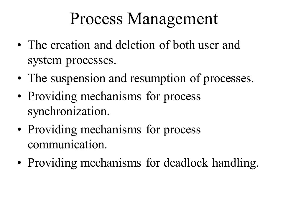 Process Management The creation and deletion of both user and system processes.