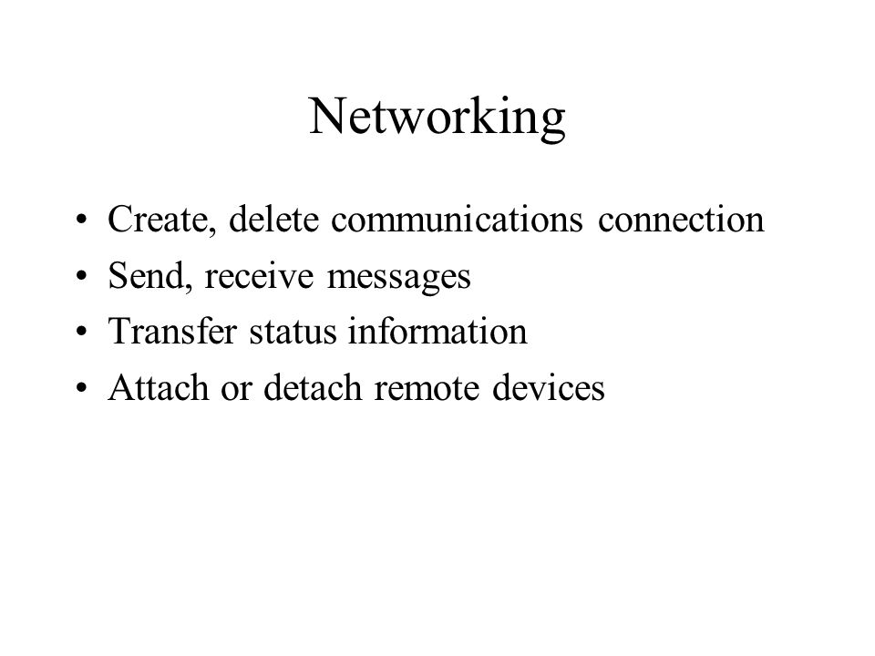 Networking Create, delete communications connection Send, receive messages Transfer status information Attach or detach remote devices