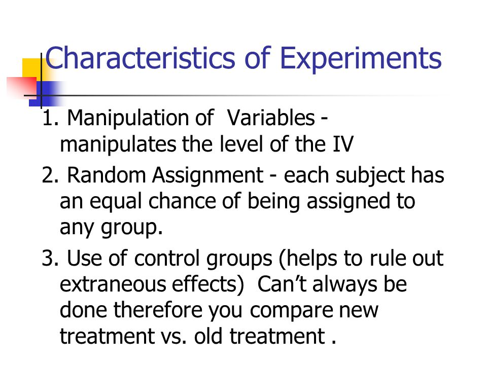 Characteristics of Experiments 1. Manipulation of Variables - manipulates the level of the IV 2.