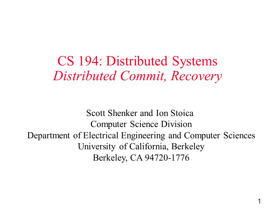 1 CS 194: Distributed Systems Distributed Commit, Recovery Scott Shenker and Ion Stoica Computer Science Division Department of Electrical Engineering and Computer Sciences University of California, Berkeley Berkeley, CA