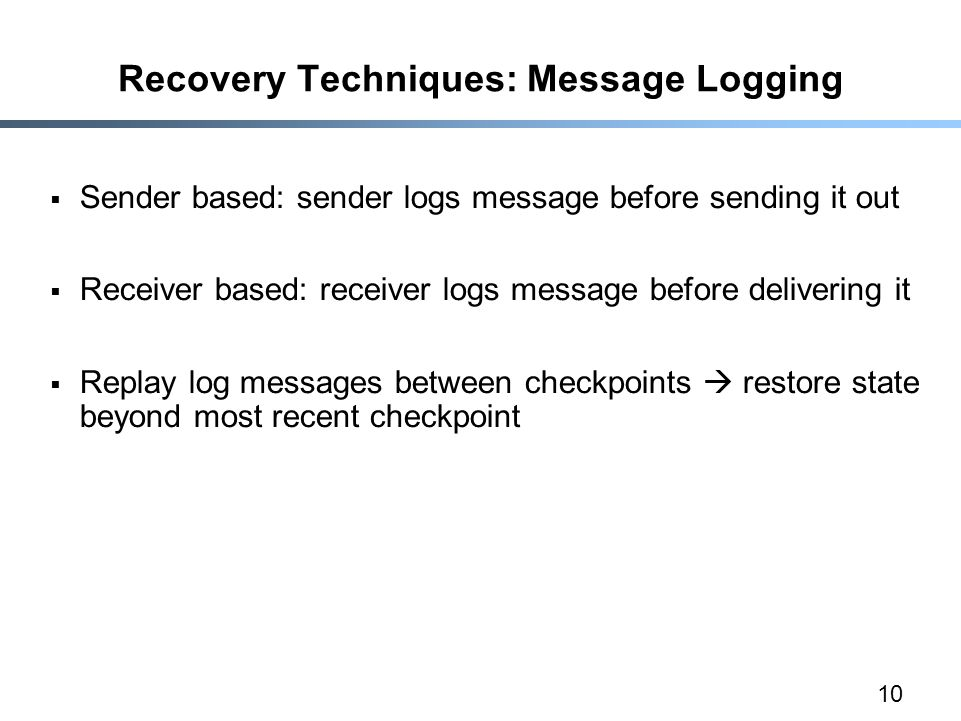 10 Recovery Techniques: Message Logging  Sender based: sender logs message before sending it out  Receiver based: receiver logs message before delivering it  Replay log messages between checkpoints  restore state beyond most recent checkpoint