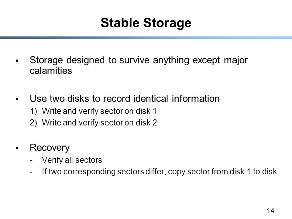 14 Stable Storage  Storage designed to survive anything except major calamities  Use two disks to record identical information 1)Write and verify sector on disk 1 2)Write and verify sector on disk 2  Recovery -Verify all sectors -If two corresponding sectors differ, copy sector from disk 1 to disk