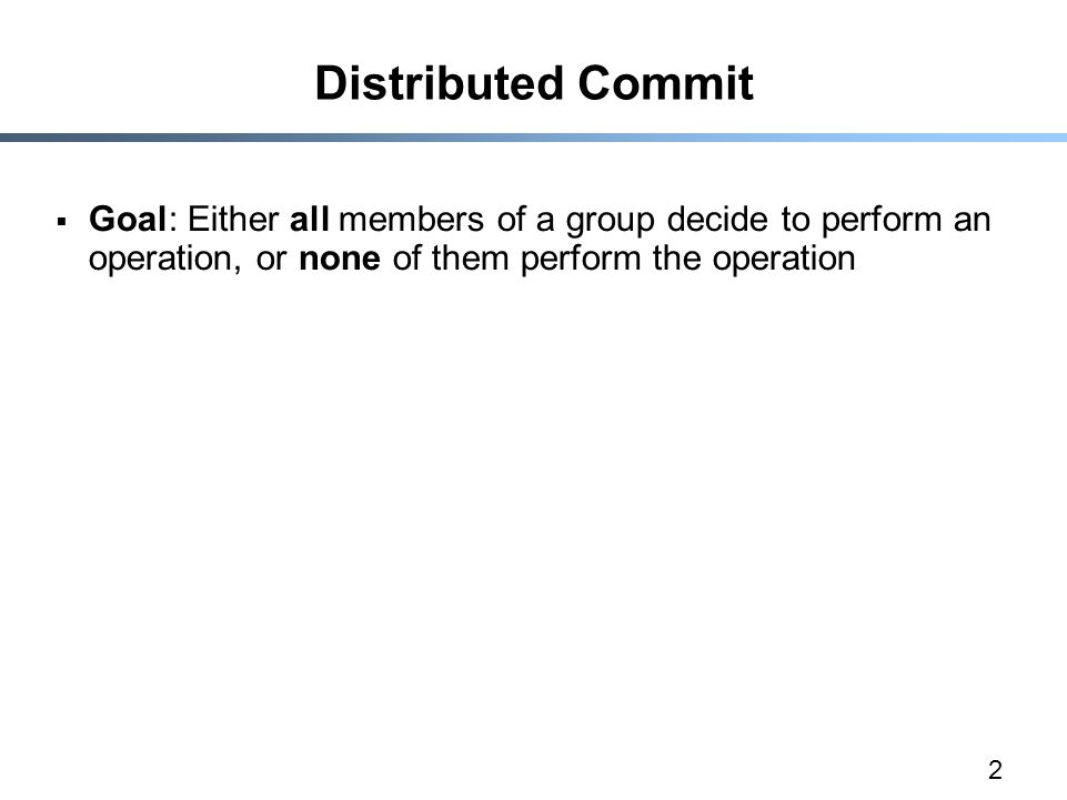 2 Distributed Commit  Goal: Either all members of a group decide to perform an operation, or none of them perform the operation