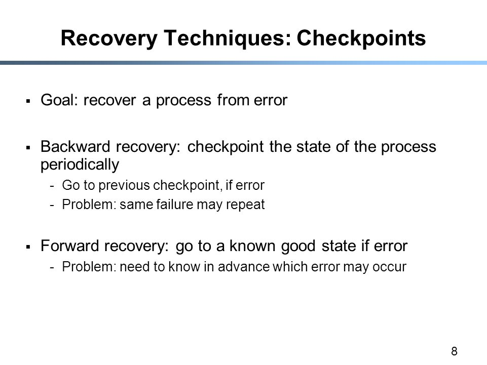 8 Recovery Techniques: Checkpoints  Goal: recover a process from error  Backward recovery: checkpoint the state of the process periodically -Go to previous checkpoint, if error -Problem: same failure may repeat  Forward recovery: go to a known good state if error -Problem: need to know in advance which error may occur
