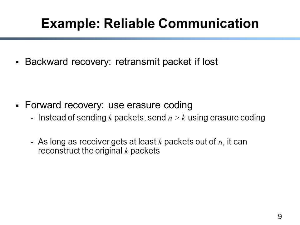 9 Example: Reliable Communication  Backward recovery: retransmit packet if lost  Forward recovery: use erasure coding -Instead of sending k packets, send n > k using erasure coding -As long as receiver gets at least k packets out of n, it can reconstruct the original k packets