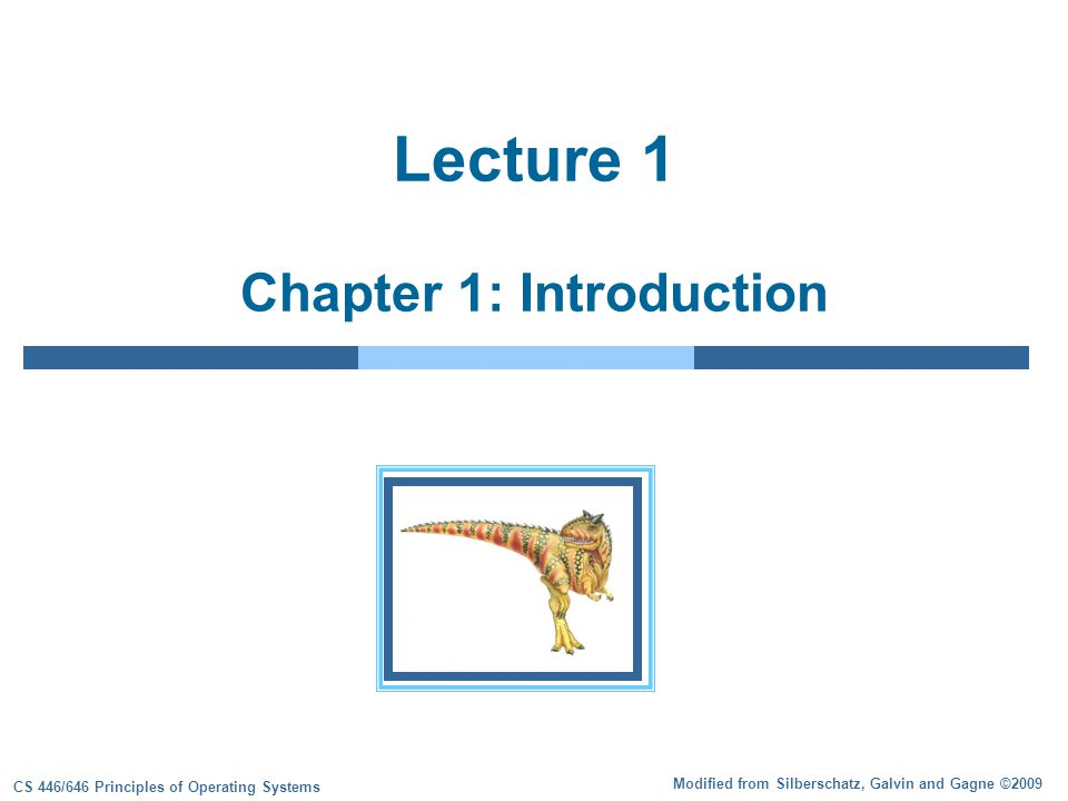 Modified from Silberschatz, Galvin and Gagne ©2009 CS 446/646 Principles of Operating Systems Lecture 1 Chapter 1: Introduction