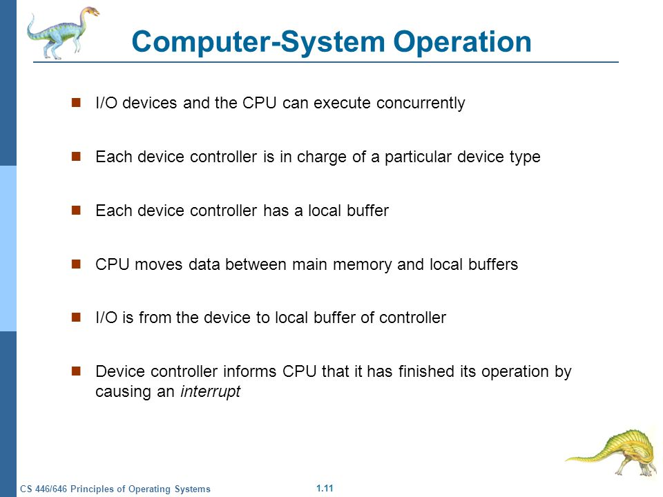 1.11 CS 446/646 Principles of Operating Systems Computer-System Operation I/O devices and the CPU can execute concurrently Each device controller is in charge of a particular device type Each device controller has a local buffer CPU moves data between main memory and local buffers I/O is from the device to local buffer of controller Device controller informs CPU that it has finished its operation by causing an interrupt