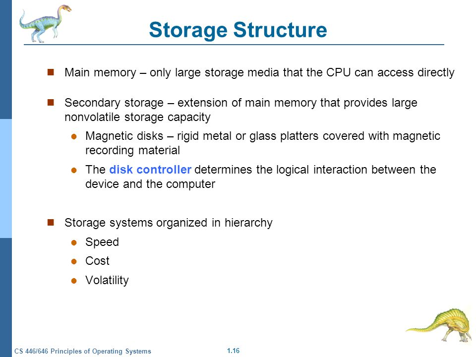 1.16 CS 446/646 Principles of Operating Systems Storage Structure Main memory – only large storage media that the CPU can access directly Secondary storage – extension of main memory that provides large nonvolatile storage capacity Magnetic disks – rigid metal or glass platters covered with magnetic recording material The disk controller determines the logical interaction between the device and the computer Storage systems organized in hierarchy Speed Cost Volatility
