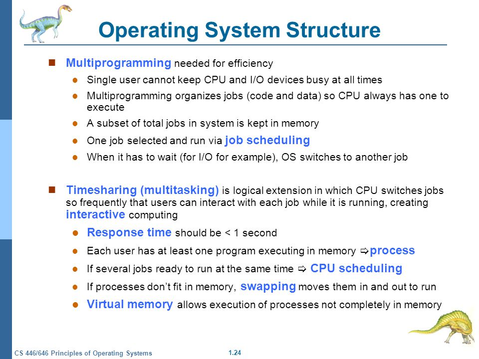 1.24 CS 446/646 Principles of Operating Systems Operating System Structure Multiprogramming needed for efficiency Single user cannot keep CPU and I/O devices busy at all times Multiprogramming organizes jobs (code and data) so CPU always has one to execute A subset of total jobs in system is kept in memory One job selected and run via job scheduling When it has to wait (for I/O for example), OS switches to another job Timesharing (multitasking) is logical extension in which CPU switches jobs so frequently that users can interact with each job while it is running, creating interactive computing Response time should be < 1 second Each user has at least one program executing in memory  process If several jobs ready to run at the same time  CPU scheduling If processes don't fit in memory, swapping moves them in and out to run Virtual memory allows execution of processes not completely in memory