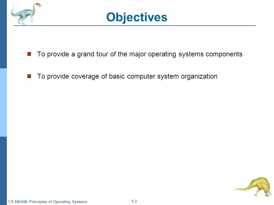1.3 CS 446/646 Principles of Operating Systems Objectives To provide a grand tour of the major operating systems components To provide coverage of basic computer system organization